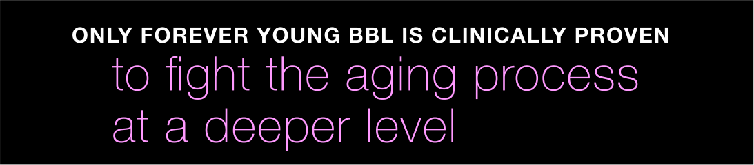 Only Forever Young BBL is clinically proven to fight the aging process at a deeper level